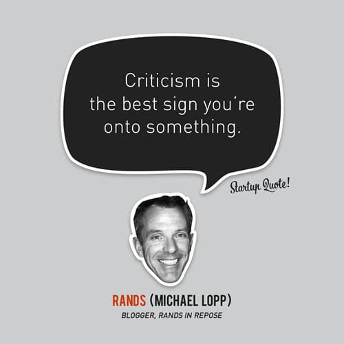 Criticism is the best sign you're onto something.