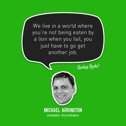 We live in a world where you're not being eaten by a lion when you fail, you just have to get another job.