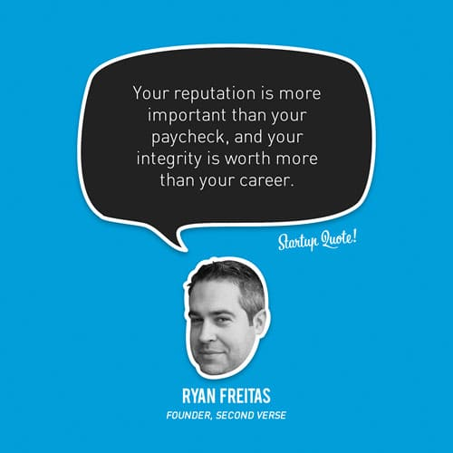 Your reputation is more important than your paycheck, and your integrity is worth more than your career.