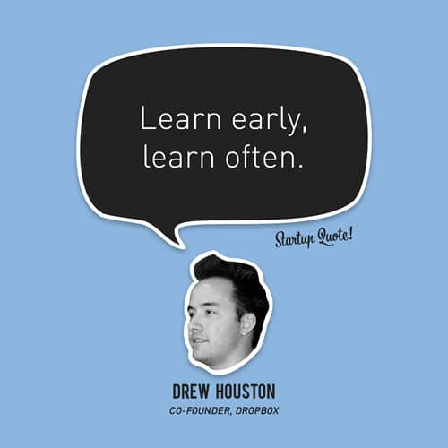 Learn early, learn often.