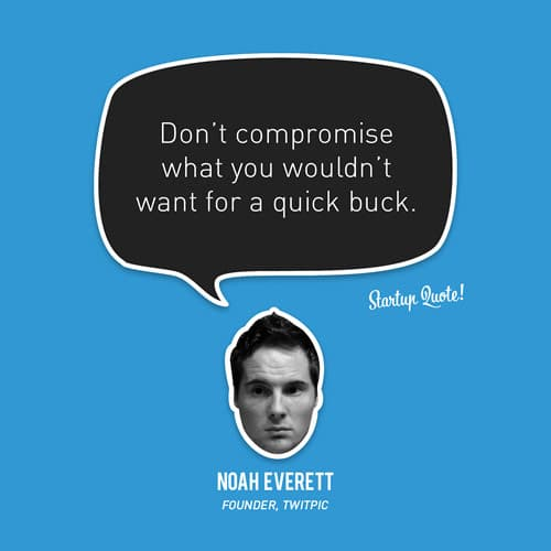 Don't compromise what you wouldn't want for a quick buck.