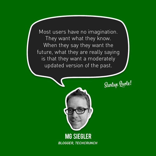 Most users have no imagination. They want what they know. When they say they want the future, what they are really saying is that they want a moderately updated version of the past.