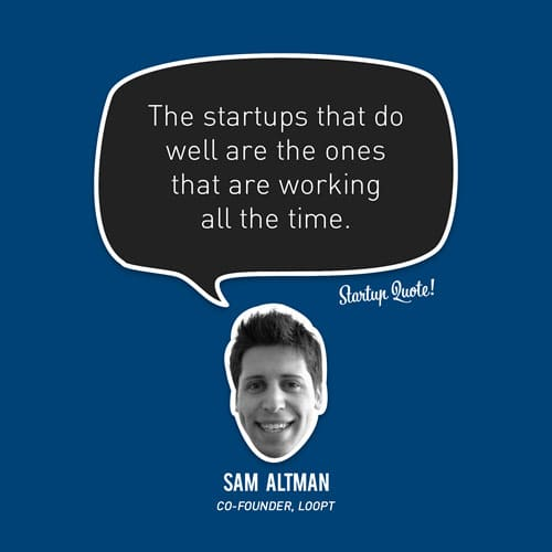 The startups that do well are the ones that are working all the time.